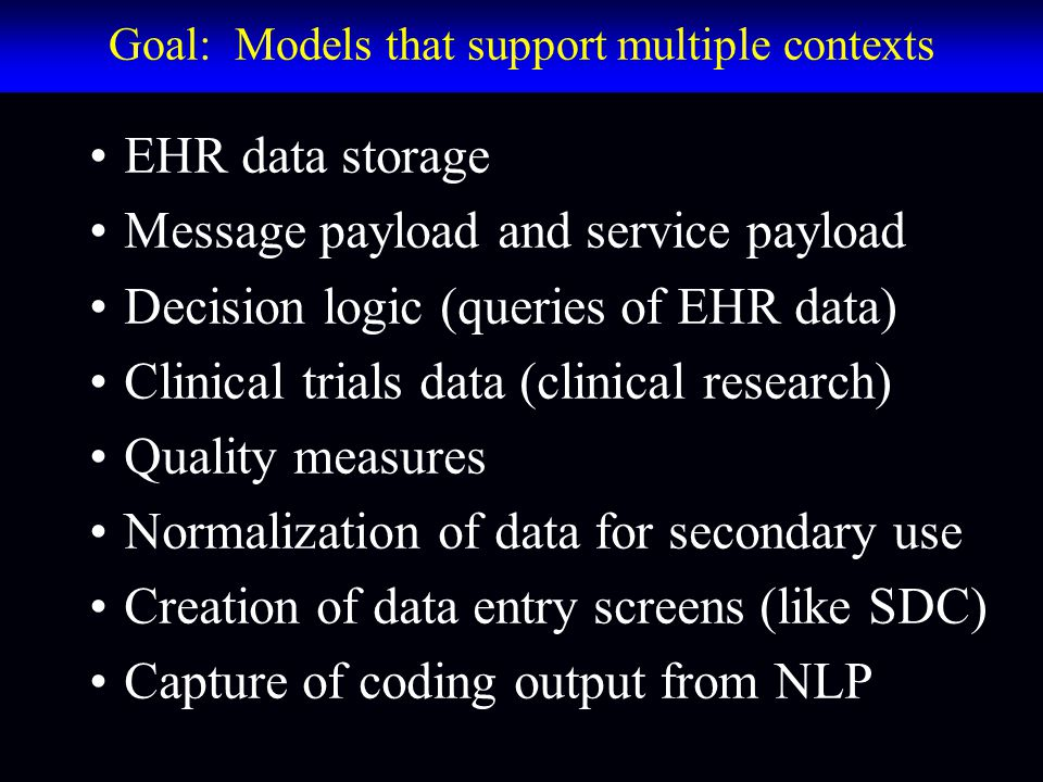 Goal: Models that support multiple contexts EHR data storage Message payload and service payload Decision logic (queries of EHR data) Clinical trials data (clinical research) Quality measures Normalization of data for secondary use Creation of data entry screens (like SDC) Capture of coding output from NLP