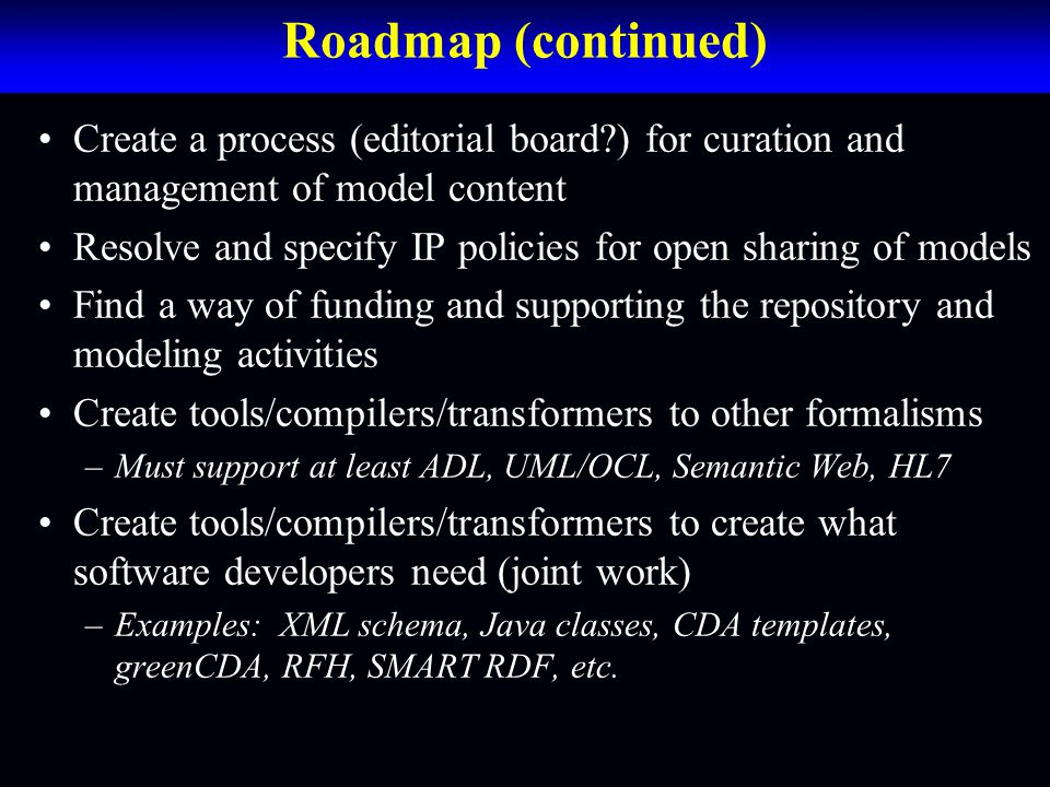 Roadmap (continued) Create a process (editorial board ) for curation and management of model content Resolve and specify IP policies for open sharing of models Find a way of funding and supporting the repository and modeling activities Create tools/compilers/transformers to other formalisms –Must support at least ADL, UML/OCL, Semantic Web, HL7 Create tools/compilers/transformers to create what software developers need (joint work) –Examples: XML schema, Java classes, CDA templates, greenCDA, RFH, SMART RDF, etc.