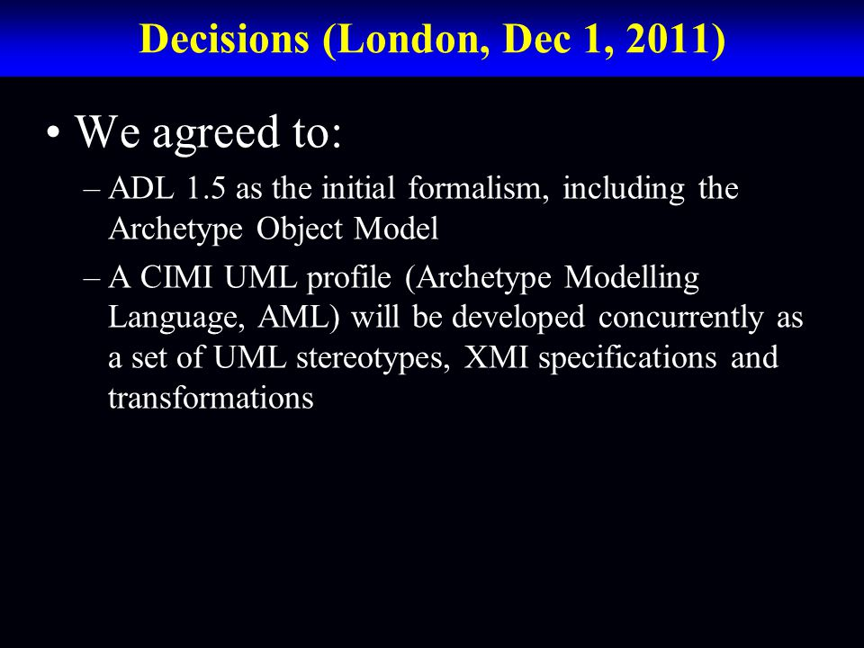 Decisions (London, Dec 1, 2011) We agreed to: –ADL 1.5 as the initial formalism, including the Archetype Object Model –A CIMI UML profile (Archetype Modelling Language, AML) will be developed concurrently as a set of UML stereotypes, XMI specifications and transformations