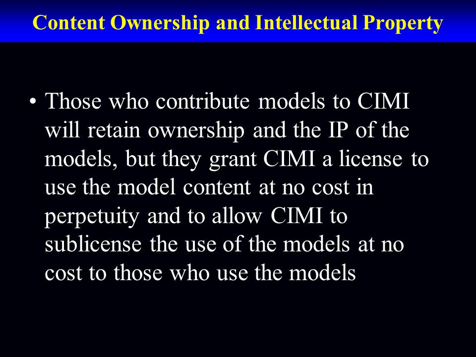 Content Ownership and Intellectual Property Those who contribute models to CIMI will retain ownership and the IP of the models, but they grant CIMI a license to use the model content at no cost in perpetuity and to allow CIMI to sublicense the use of the models at no cost to those who use the models