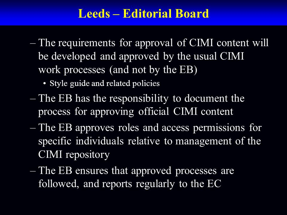 Leeds – Editorial Board –The requirements for approval of CIMI content will be developed and approved by the usual CIMI work processes (and not by the EB) Style guide and related policies –The EB has the responsibility to document the process for approving official CIMI content –The EB approves roles and access permissions for specific individuals relative to management of the CIMI repository –The EB ensures that approved processes are followed, and reports regularly to the EC