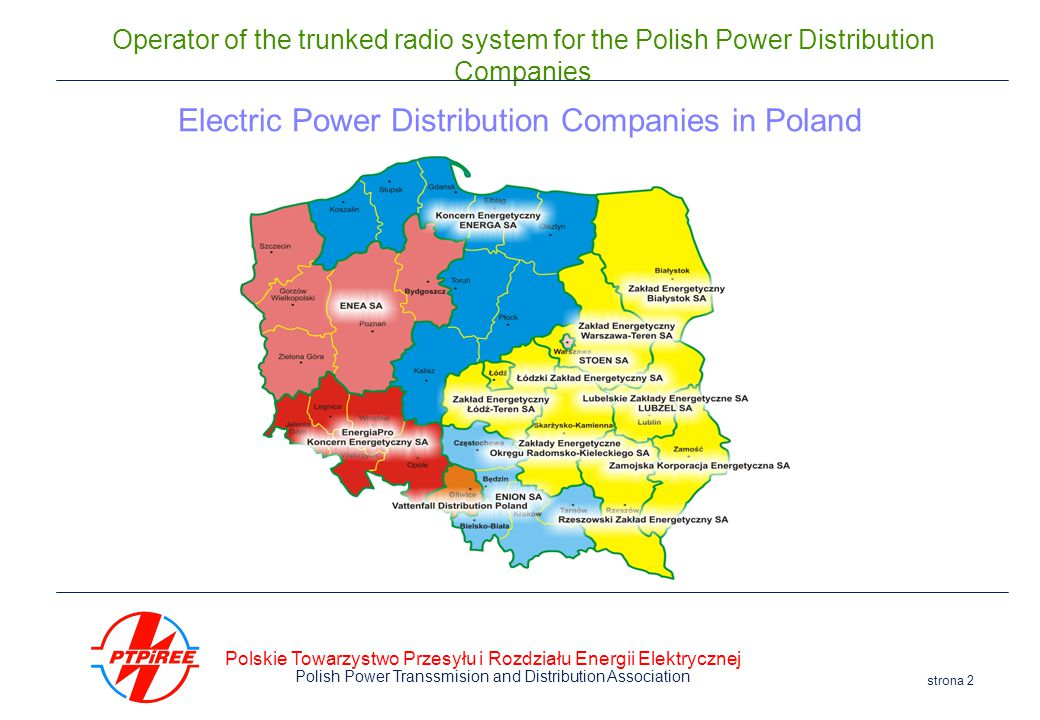 Polskie Towarzystwo Przesyłu i Rozdziału Energii Elektrycznej Polish Power Transsmision and Distribution Association strona 2 Operator of the trunked radio system for the Polish Power Distribution Companies Electric Power Distribution Companies in Poland