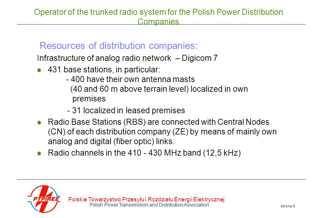 Polskie Towarzystwo Przesyłu i Rozdziału Energii Elektrycznej Polish Power Transsmision and Distribution Association strona 4 Operator of the trunked radio system for the Polish Power Distribution Companies Resources of distribution companies: Infrastructure of analog radio network – Digicom 7 431 base stations, in particular: - 400 have their own antenna masts (40 and 60 m above terrain level) localized in own premises – - 31 localized in leased premises Radio Base Stations (RBS) are connected with Central Nodes (CN) of each distribution company (ZE) by means of mainly own analog and digital (fiber optic) links.