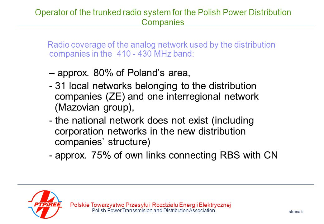 Polskie Towarzystwo Przesyłu i Rozdziału Energii Elektrycznej Polish Power Transsmision and Distribution Association strona 5 Operator of the trunked radio system for the Polish Power Distribution Companies Radio coverage of the analog network used by the distribution companies in the 410 - 430 MHz band: – approx.