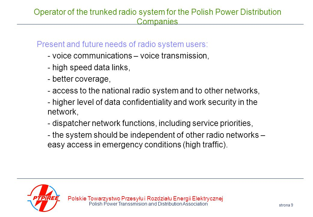 Polskie Towarzystwo Przesyłu i Rozdziału Energii Elektrycznej Polish Power Transsmision and Distribution Association strona 9 Operator of the trunked radio system for the Polish Power Distribution Companies Present and future needs of radio system users: - voice communications – voice transmission, - high speed data links, - better coverage, - access to the national radio system and to other networks, - higher level of data confidentiality and work security in the network, - dispatcher network functions, including service priorities, - the system should be independent of other radio networks – easy access in emergency conditions (high traffic).