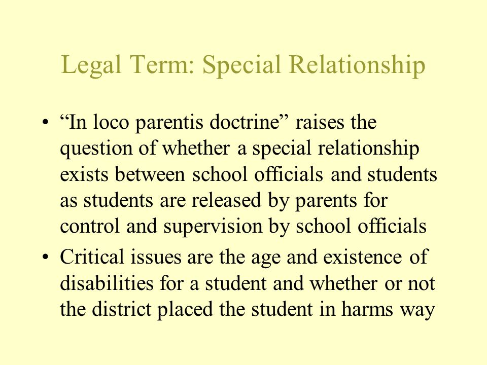 """Legal Term: Special Relationship """"In loco parentis doctrine"""" raises the question of whether a special relationship exists between school officials and"""
