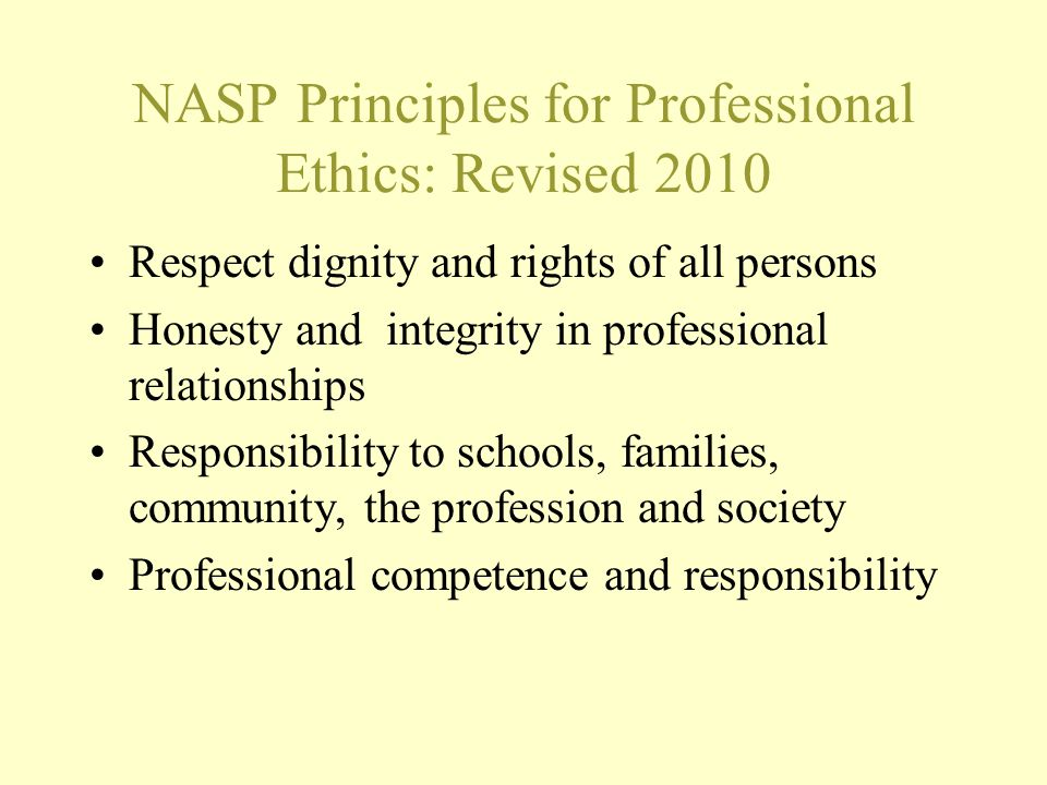 NASP Principles for Professional Ethics: Revised 2010 Respect dignity and rights of all persons Honesty and integrity in professional relationships Re