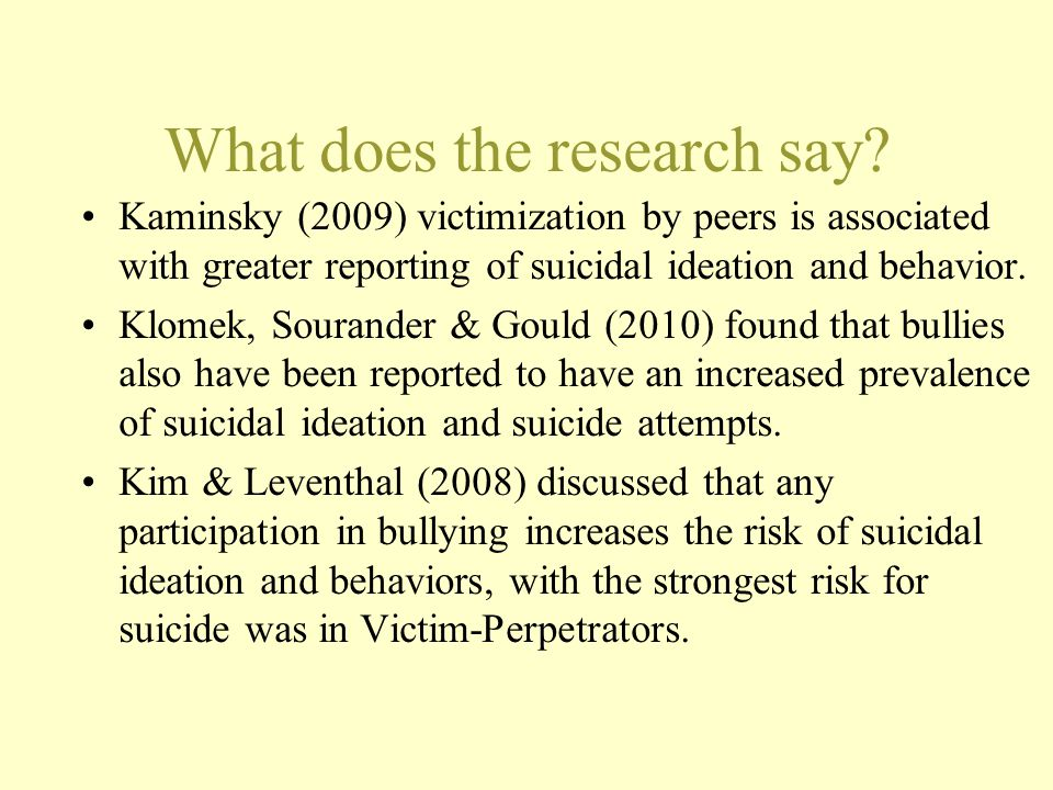 What does the research say? Kaminsky (2009) victimization by peers is associated with greater reporting of suicidal ideation and behavior. Klomek, Sou