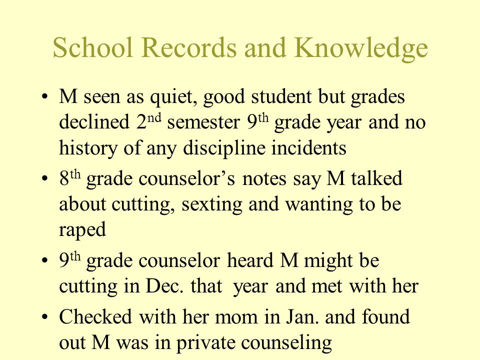 School Records and Knowledge M seen as quiet, good student but grades declined 2 nd semester 9 th grade year and no history of any discipline incident