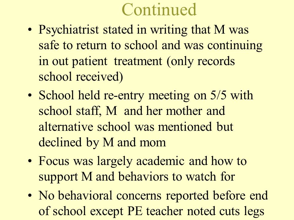 Continued Psychiatrist stated in writing that M was safe to return to school and was continuing in out patient treatment (only records school received
