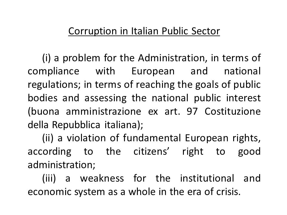 Corruption in Italian Public Sector (i) a problem for the Administration, in terms of compliance with European and national regulations; in terms of reaching the goals of public bodies and assessing the national public interest (buona amministrazione ex art.