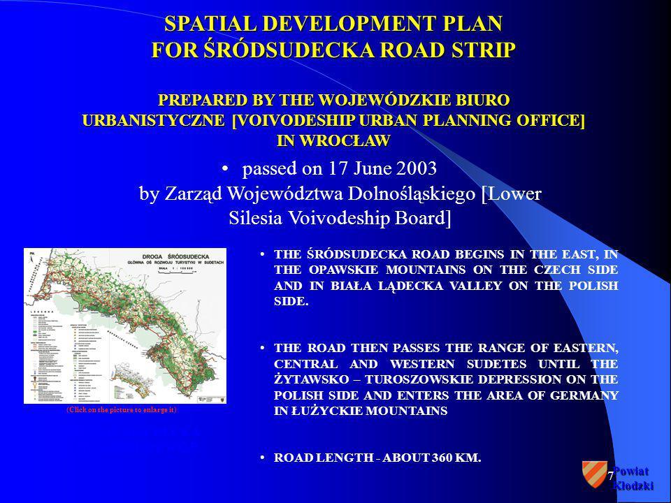 7PowiatKłodzki SPATIAL DEVELOPMENT PLAN FOR ŚRÓDSUDECKA ROAD STRIP PREPARED BY THE WOJEWÓDZKIE BIURO URBANISTYCZNE [VOIVODESHIP URBAN PLANNING OFFICE] IN WROCŁAW passed on 17 June 2003 by Zarząd Województwa Dolnośląskiego [Lower Silesia Voivodeship Board] DROGA ŚRÓDSUDECKA - GŁÓWNA OŚ ROZWOJU THE ŚRÓDSUDECKA ROAD BEGINS IN THE EAST, IN THE OPAWSKIE MOUNTAINS ON THE CZECH SIDE AND IN BIAŁA LĄDECKA VALLEY ON THE POLISH SIDE.