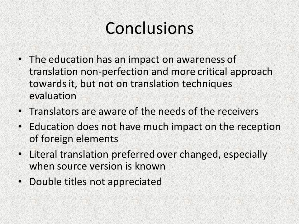 Conclusions The education has an impact on awareness of translation non-perfection and more critical approach towards it, but not on translation techniques evaluation Translators are aware of the needs of the receivers Education does not have much impact on the reception of foreign elements Literal translation preferred over changed, especially when source version is known Double titles not appreciated