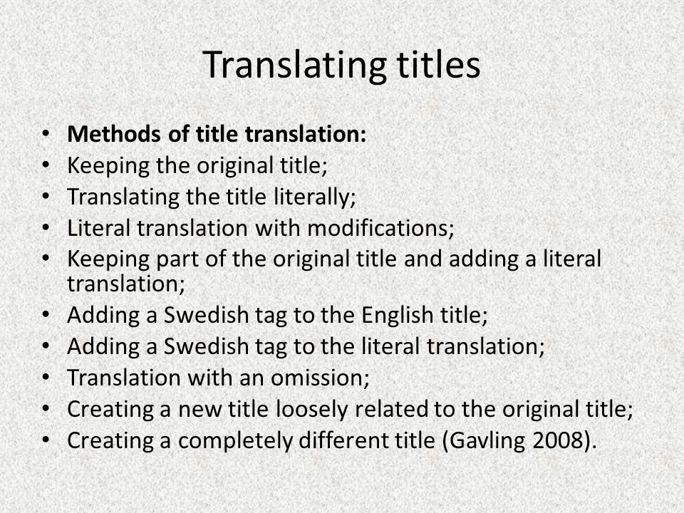 Translating titles Methods of title translation: Keeping the original title; Translating the title literally; Literal translation with modifications; Keeping part of the original title and adding a literal translation; Adding a Swedish tag to the English title; Adding a Swedish tag to the literal translation; Translation with an omission; Creating a new title loosely related to the original title; Creating a completely different title (Gavling 2008).