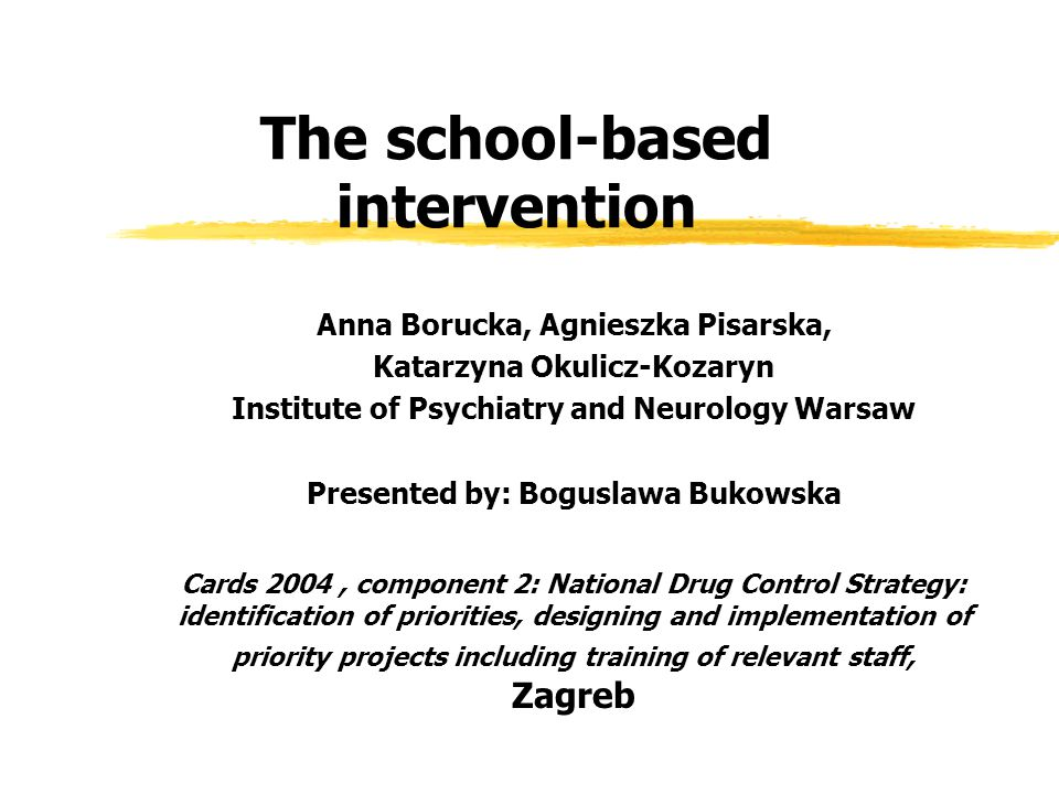 The school-based intervention Anna Borucka, Agnieszka Pisarska, Katarzyna Okulicz-Kozaryn Institute of Psychiatry and Neurology Warsaw Presented by: Boguslawa Bukowska Cards 2004, component 2: National Drug Control Strategy: identification of priorities, designing and implementation of priority projects including training of relevant staff, Zagreb