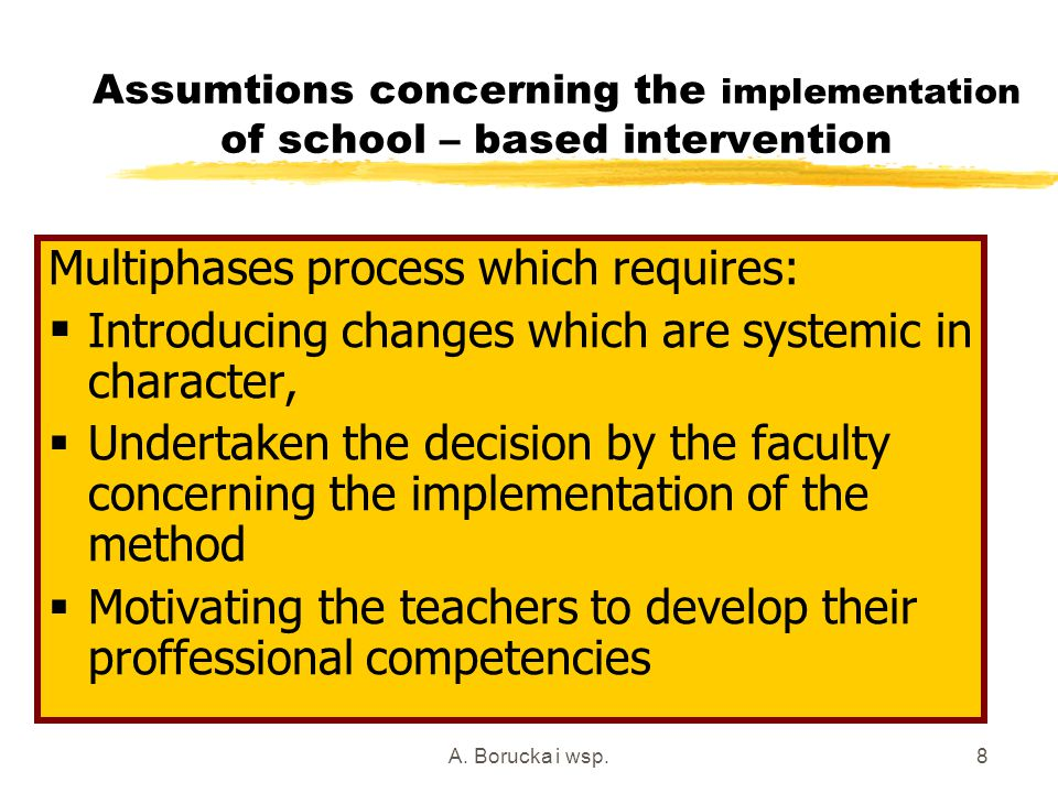 A. Borucka i wsp.8 Assumtions concerning the implementation of school – based intervention Multiphases process which requires:  Introducing changes w