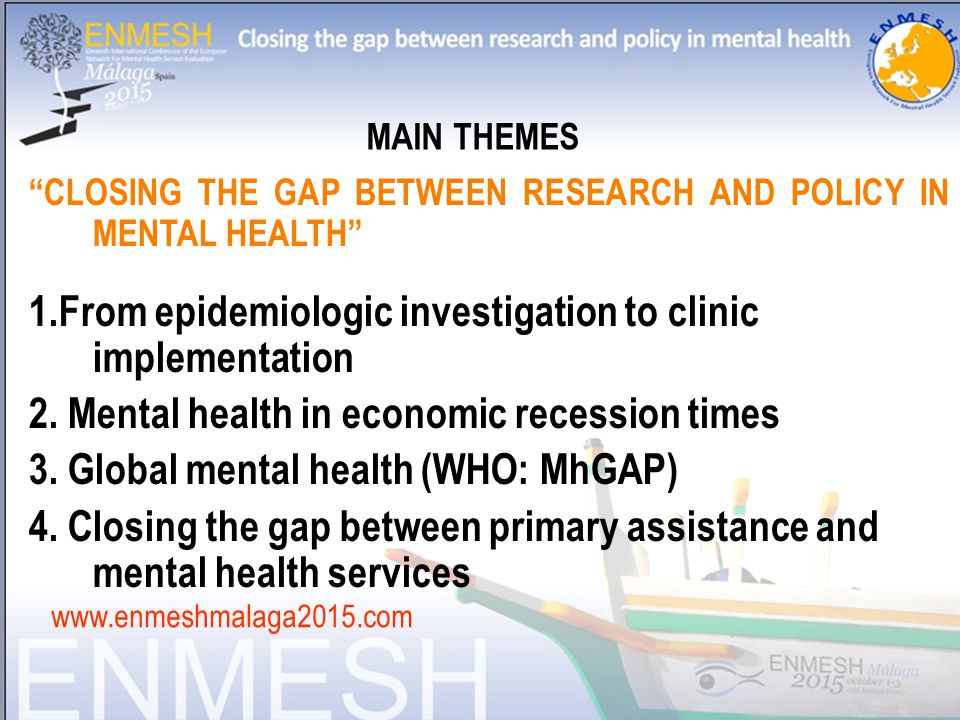 CLOSING THE GAP BETWEEN RESEARCH AND POLICY IN MENTAL HEALTH 1.From epidemiologic investigation to clinic implementation 2.