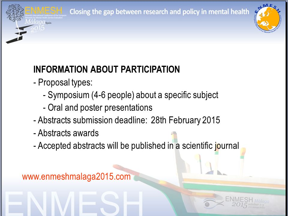 INFORMATION ABOUT PARTICIPATION - Proposal types: - Symposium (4-6 people) about a specific subject - Oral and poster presentations - Abstracts submission deadline: 28th February 2015 - Abstracts awards - Accepted abstracts will be published in a scientific journal www.enmeshmalaga2015.com