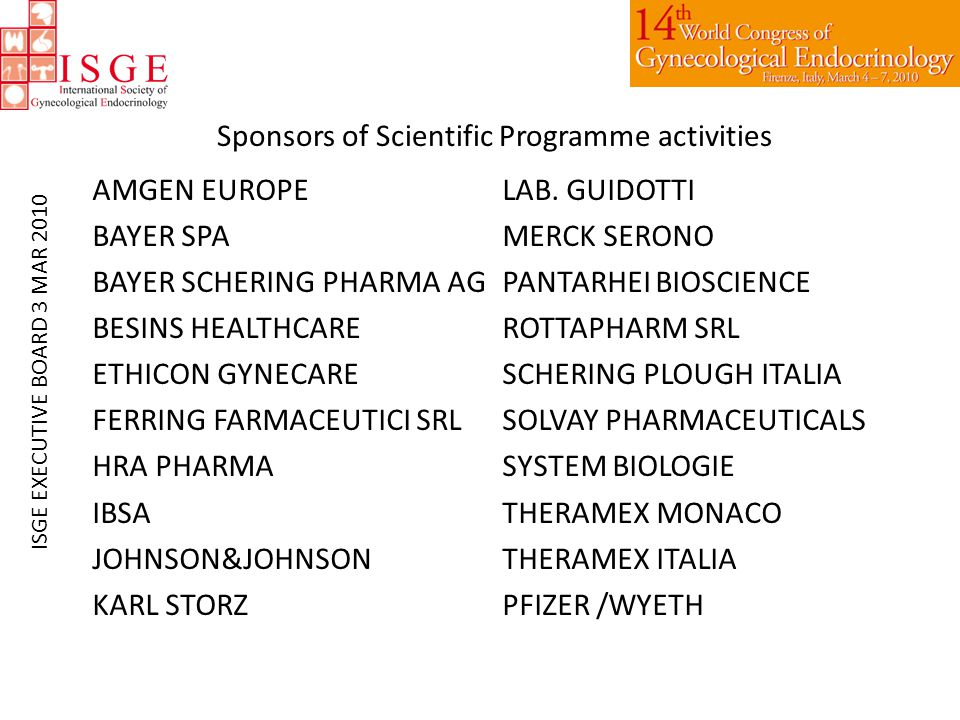Sponsors of Scientific Programme activities AMGEN EUROPE BAYER SPA BAYER SCHERING PHARMA AG BESINS HEALTHCARE ETHICON GYNECARE FERRING FARMACEUTICI SRL HRA PHARMA IBSA JOHNSON&JOHNSON KARL STORZ LAB.