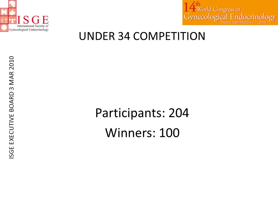 UNDER 34 COMPETITION Participants: 204 Winners: 100 ISGE EXECUTIVE BOARD 3 MAR 2010