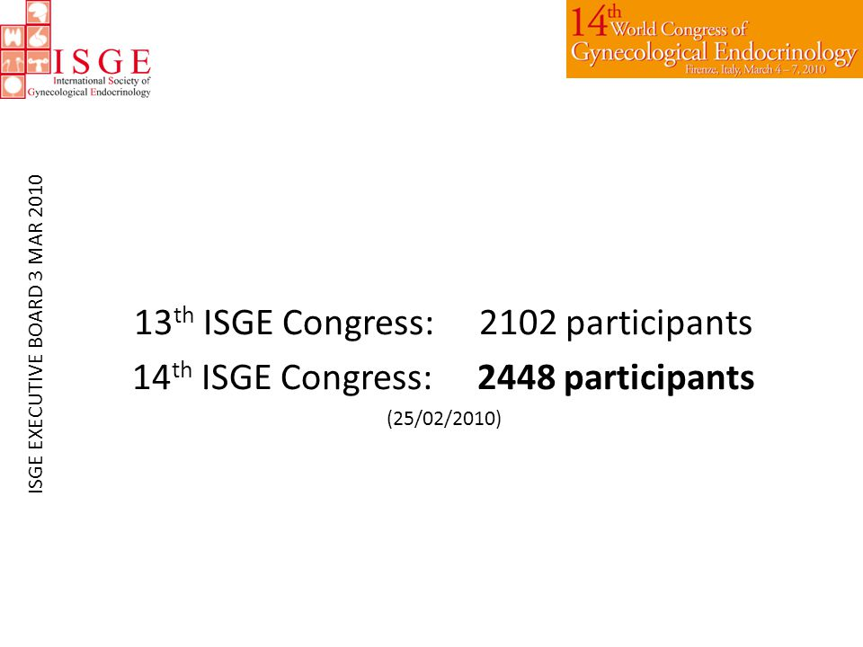 13 th ISGE Congress:2102 participants 14 th ISGE Congress:2448 participants (25/02/2010) ISGE EXECUTIVE BOARD 3 MAR 2010