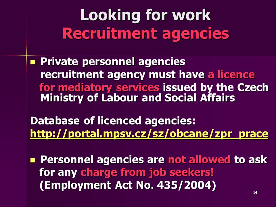 14 Looking for work Recruitment agencies Private personnel agencies Private personnel agencies recruitment agency must have a licence for mediatory services Czech Ministry of Labour and Social Affairs for mediatory services issued by the Czech Ministry of Labour and Social Affairs Database of licenced agencies: http://portal.mpsv.cz/sz/obcane/zpr_prace Personnel agencies are not allowed to ask Personnel agencies are not allowed to ask for any charge from job seekers.