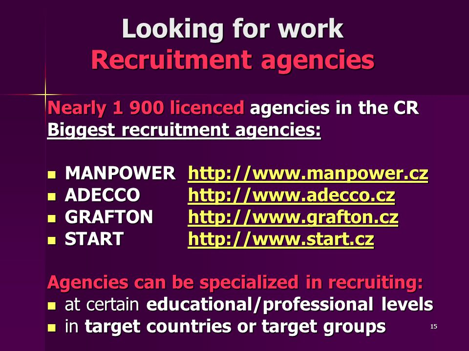 15 Looking for work Recruitment agencies Nearly 1 900 licenced agencies in the CR Biggest recruitment agencies: MANPOWERhttp://www.manpower.cz MANPOWERhttp://www.manpower.czhttp://www.manpower.cz ADECCOhttp://www.adecco.cz ADECCOhttp://www.adecco.czhttp://www.adecco.cz GRAFTONhttp://www.grafton.cz GRAFTONhttp://www.grafton.czhttp://www.grafton.czhttp://www.grafton.cz STARThttp://www.start.cz STARThttp://www.start.czhttp://www.start.cz Agencies can be specialized in recruiting: at certain educational/professional levels at certain educational/professional levels in target countries or target groups in target countries or target groups