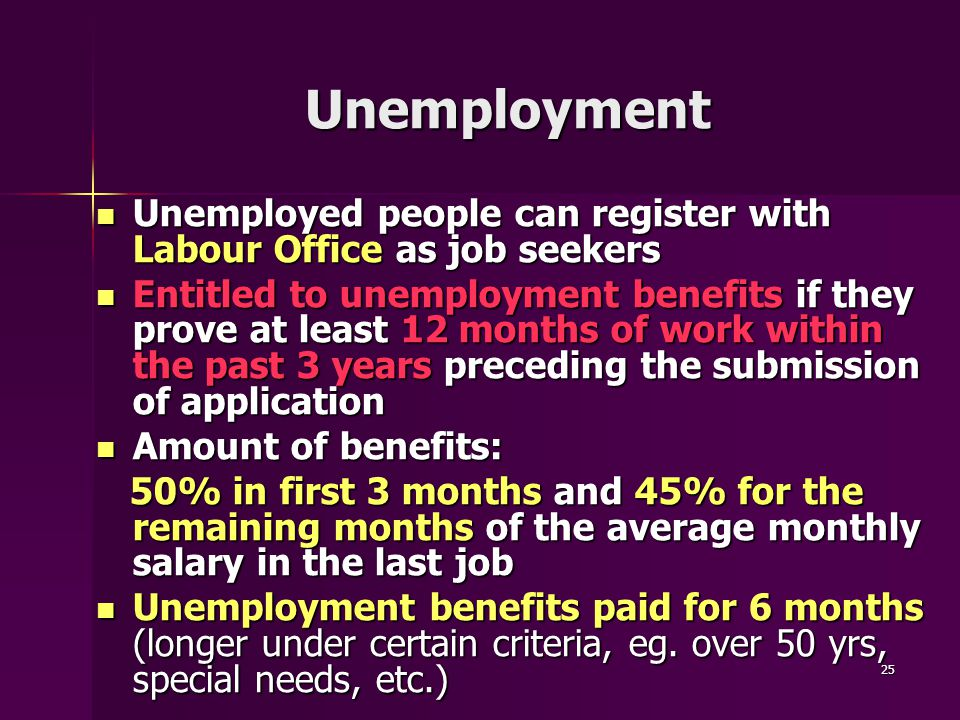 25 Unemployment Unemployed people can register with Labour Office as job seekers Unemployed people can register with Labour Office as job seekers Entitled to unemployment benefits if they prove at least 12 months of work within the past 3 years preceding the submission of application Entitled to unemployment benefits if they prove at least 12 months of work within the past 3 years preceding the submission of application Amount of benefits: Amount of benefits: 50% in first 3 months and 45% for the remaining months of the average monthly salary in the last job 50% in first 3 months and 45% for the remaining months of the average monthly salary in the last job Unemployment benefits paid for 6 months (longer under certain criteria, eg.