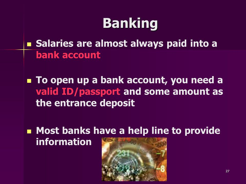 27 Banking Salaries are almost always paid into a bank account To open up a bank account, you need a valid ID/passport and some amount as the entrance deposit Most banks have a help line to provide information