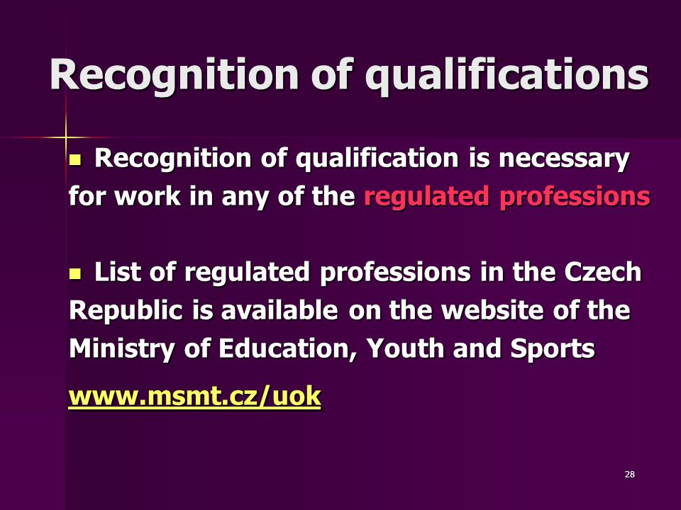 28 Recognition of qualifications Recognition of qualifications Recognition of qualification is necessary Recognition of qualification is necessary for work in any of the regulated professions List of regulated professions in the Czech List of regulated professions in the Czech Republic is available on the website of the Ministry of Education, Youth and Sports www.msmt.cz/uok www.msmt.cz/uok