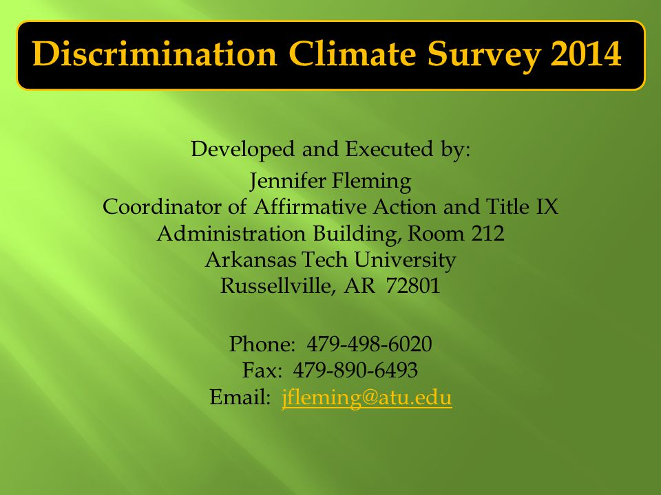 Discrimination Climate Survey 2014 Developed and Executed by: Jennifer Fleming Coordinator of Affirmative Action and Title IX Administration Building, Room 212 Arkansas Tech University Russellville, AR 72801 Phone: 479-498-6020 Fax: 479-890-6493 Email: jfleming@atu.edujfleming@atu.edu