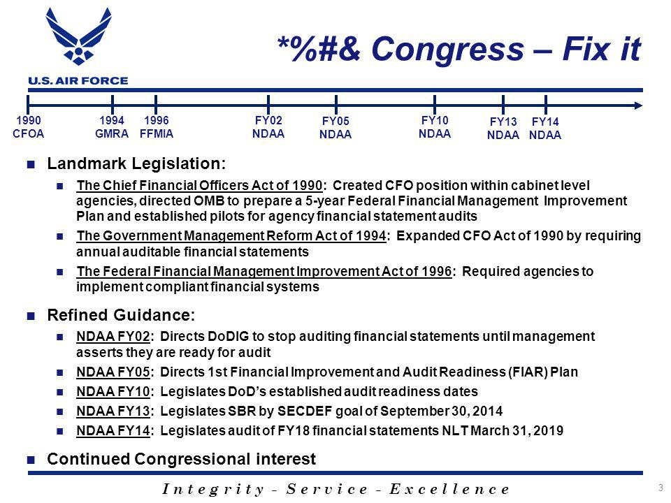 I n t e g r i t y - S e r v i c e - E x c e l l e n c e *%#& Congress – Fix it 3 Landmark Legislation: The Chief Financial Officers Act of 1990: Created CFO position within cabinet level agencies, directed OMB to prepare a 5-year Federal Financial Management Improvement Plan and established pilots for agency financial statement audits The Government Management Reform Act of 1994: Expanded CFO Act of 1990 by requiring annual auditable financial statements The Federal Financial Management Improvement Act of 1996: Required agencies to implement compliant financial systems Refined Guidance: NDAA FY02: Directs DoDIG to stop auditing financial statements until management asserts they are ready for audit NDAA FY05: Directs 1st Financial Improvement and Audit Readiness (FIAR) Plan NDAA FY10: Legislates DoD's established audit readiness dates NDAA FY13: Legislates SBR by SECDEF goal of September 30, 2014 NDAA FY14: Legislates audit of FY18 financial statements NLT March 31, 2019 Continued Congressional interest 1990 CFOA FY14 NDAA FY13 NDAA 1994 GMRA 1996 FFMIA FY10 NDAA FY05 NDAA FY02 NDAA