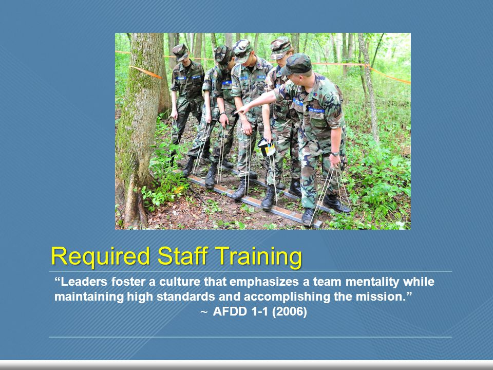 Required Staff Training Leaders foster a culture that emphasizes a team mentality while maintaining high standards and accomplishing the mission. ~ AFDD 1-1 (2006)
