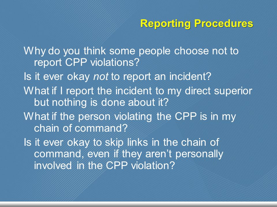 Reporting Procedures Why do you think some people choose not to report CPP violations? Is it ever okay not to report an incident? What if I report the