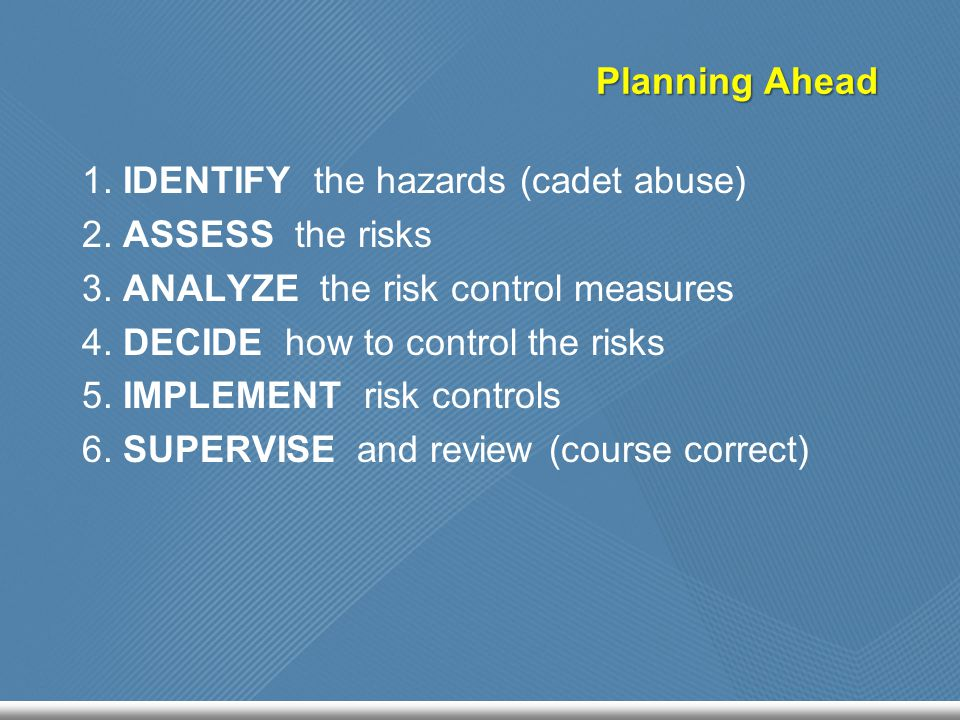 1. IDENTIFY the hazards (cadet abuse) 2. ASSESS the risks 3. ANALYZE the risk control measures 4. DECIDE how to control the risks 5. IMPLEMENT risk co