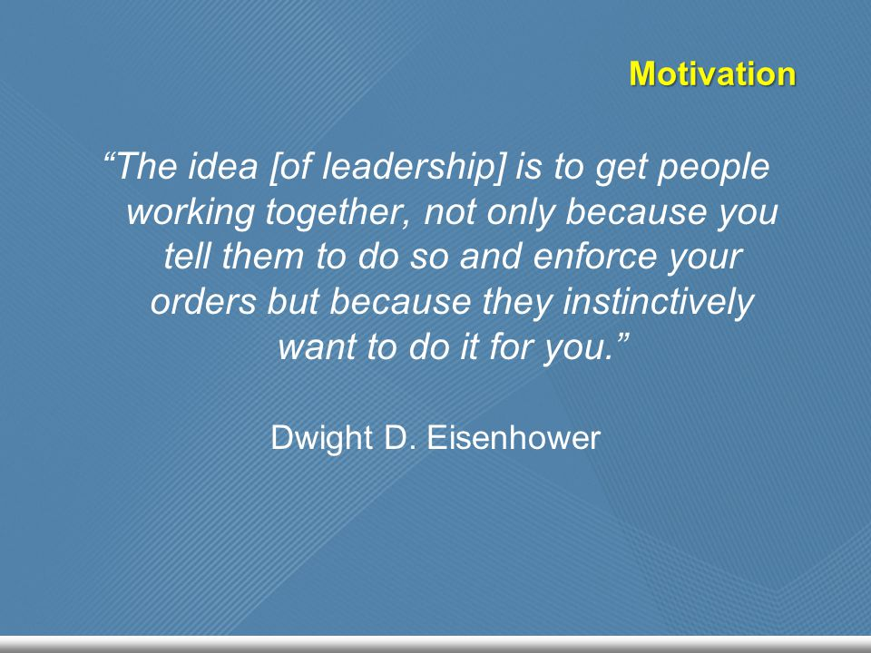 "Motivation ""The idea [of leadership] is to get people working together, not only because you tell them to do so and enforce your orders but because th"