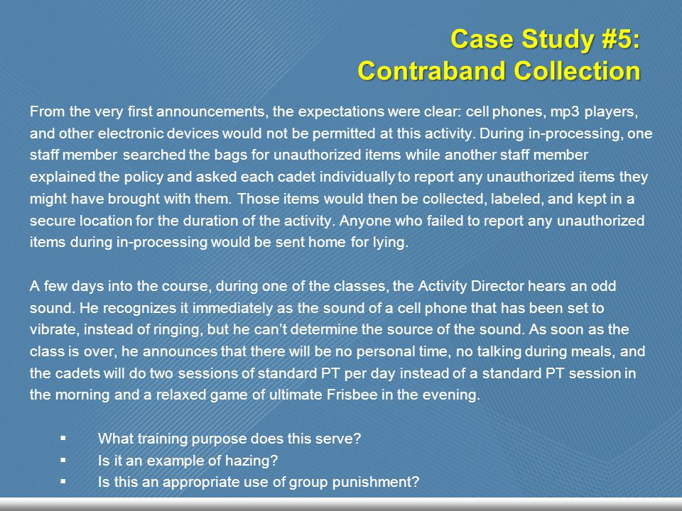 Case Study #5: Contraband Collection From the very first announcements, the expectations were clear: cell phones, mp3 players, and other electronic devices would not be permitted at this activity.