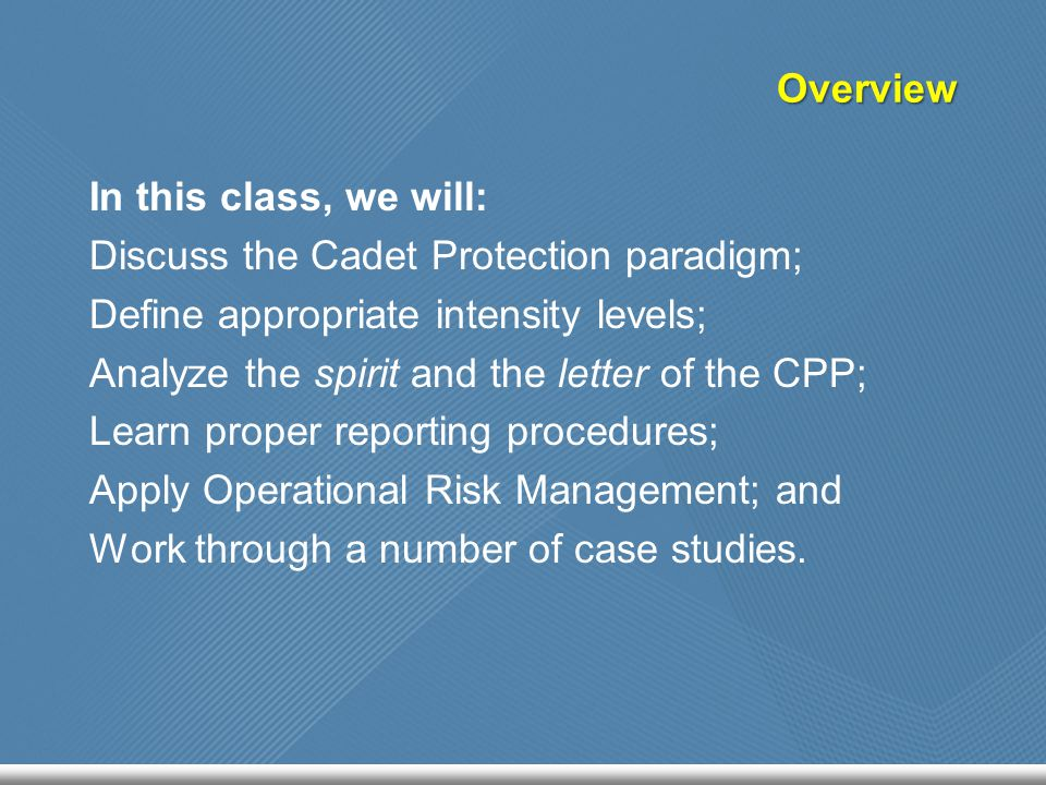 Overview In this class, we will: Discuss the Cadet Protection paradigm; Define appropriate intensity levels; Analyze the spirit and the letter of the CPP; Learn proper reporting procedures; Apply Operational Risk Management; and Work through a number of case studies.
