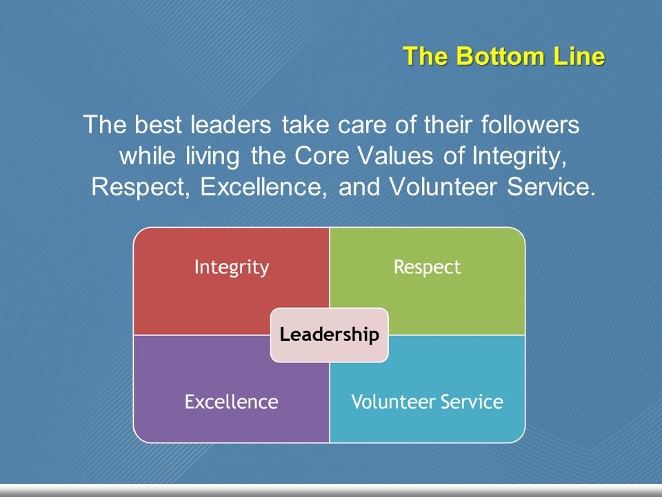 The Bottom Line The best leaders take care of their followers while living the Core Values of Integrity, Respect, Excellence, and Volunteer Service.