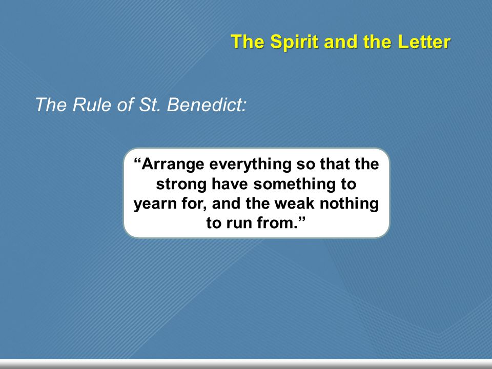"The Spirit and the Letter The Rule of St. Benedict: ""Arrange everything so that the strong have something to yearn for, and the weak nothing to run fr"