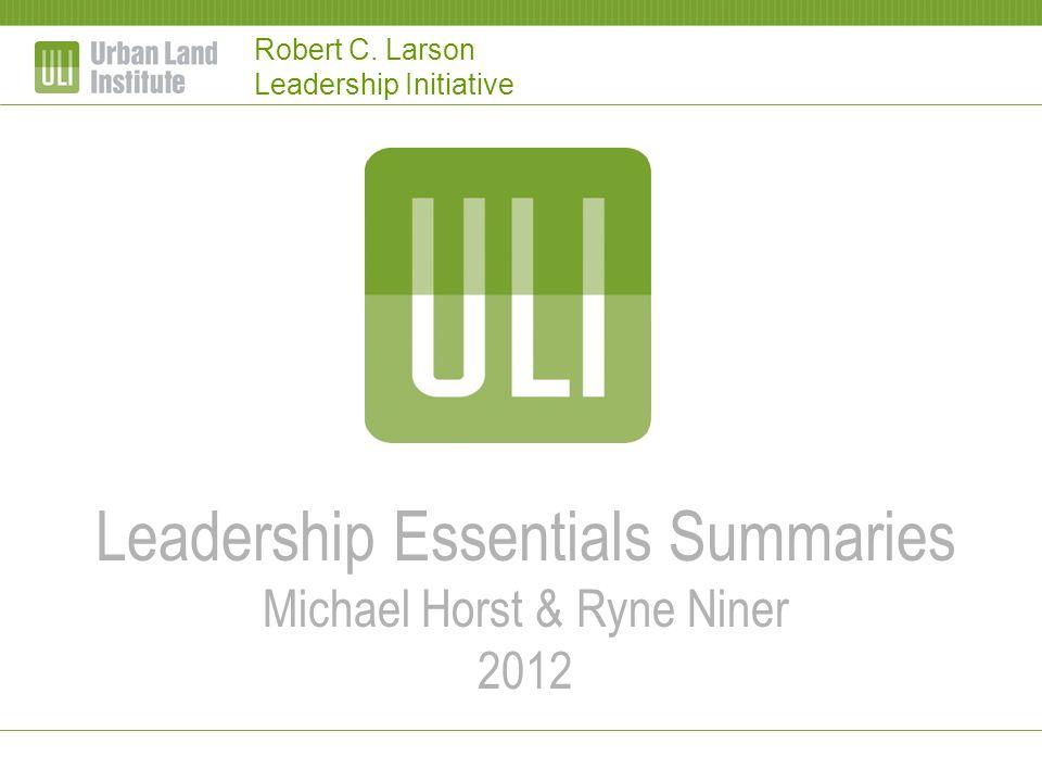Robert C. Larson Leadership Initiative Leadership Essentials Summaries Michael Horst & Ryne Niner 2012