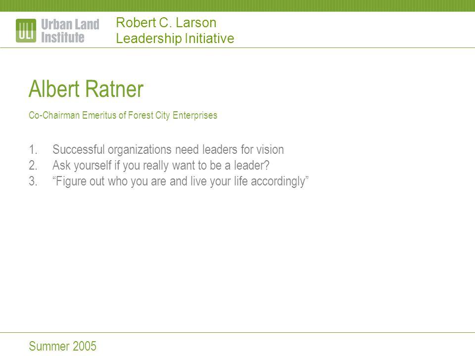 Robert C. Larson Leadership Initiative Albert Ratner Co-Chairman Emeritus of Forest City Enterprises 1.Successful organizations need leaders for visio