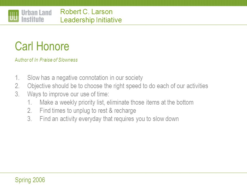 Robert C. Larson Leadership Initiative Carl Honore Author of In Praise of Slowness 1.Slow has a negative connotation in our society 2.Objective should
