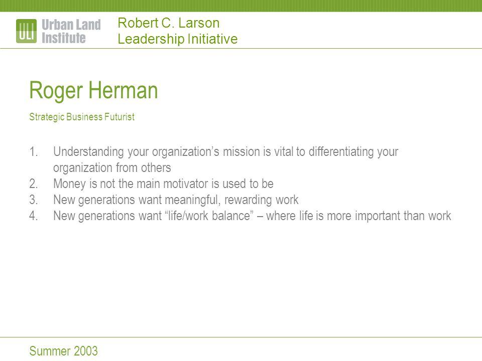 Robert C. Larson Leadership Initiative Roger Herman Strategic Business Futurist 1.Understanding your organization's mission is vital to differentiatin