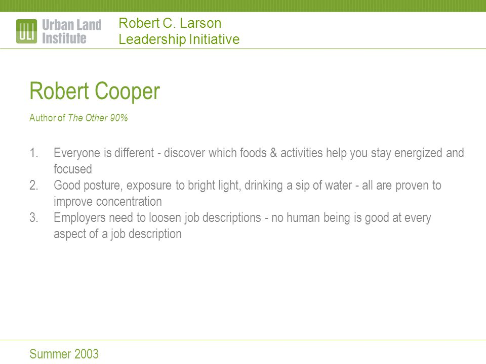Robert C. Larson Leadership Initiative Robert Cooper Author of The Other 90% 1.Everyone is different - discover which foods & activities help you stay
