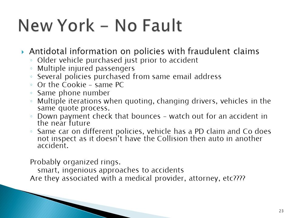  Antidotal information on policies with fraudulent claims ◦ Older vehicle purchased just prior to accident ◦ Multiple injured passengers ◦ Several policies purchased from same email address ◦ Or the Cookie – same PC ◦ Same phone number ◦ Multiple iterations when quoting, changing drivers, vehicles in the same quote process.