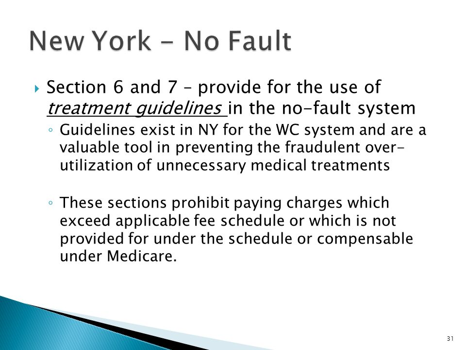  Section 6 and 7 – provide for the use of treatment guidelines in the no-fault system ◦ Guidelines exist in NY for the WC system and are a valuable tool in preventing the fraudulent over- utilization of unnecessary medical treatments ◦ These sections prohibit paying charges which exceed applicable fee schedule or which is not provided for under the schedule or compensable under Medicare.