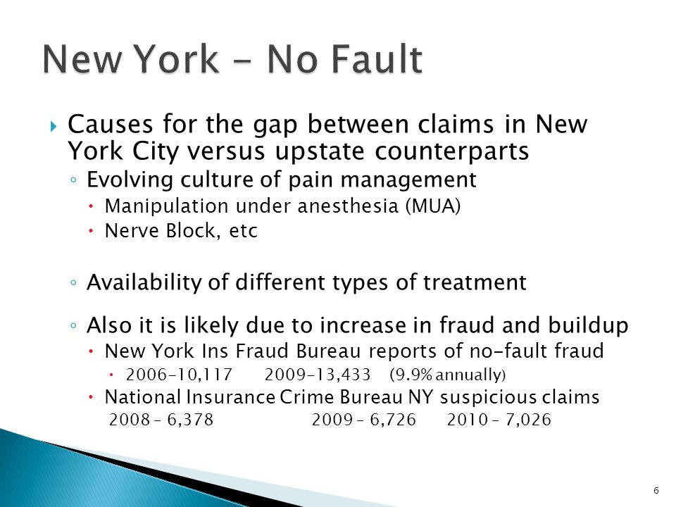  Causes for the gap between claims in New York City versus upstate counterparts ◦ Evolving culture of pain management  Manipulation under anesthesia (MUA)  Nerve Block, etc ◦ Availability of different types of treatment ◦ Also it is likely due to increase in fraud and buildup  New York Ins Fraud Bureau reports of no-fault fraud  2006-10,117 2009-13,433 (9.9% annually )  National Insurance Crime Bureau NY suspicious claims 2008 – 6,3782009 – 6,7262010 – 7,026 6