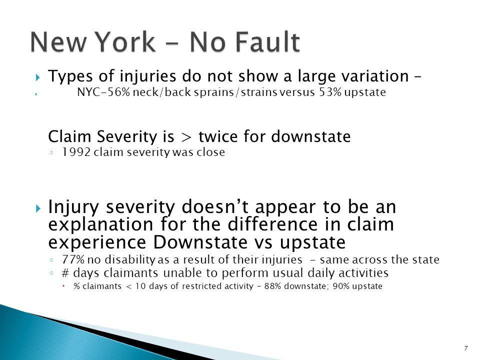  Types of injuries do not show a large variation –  NYC-56% neck/back sprains/strains versus 53% upstate Claim Severity is > twice for downstate ◦ 1992 claim severity was close  Injury severity doesn't appear to be an explanation for the difference in claim experience Downstate vs upstate ◦ 77% no disability as a result of their injuries - same across the state ◦ # days claimants unable to perform usual daily activities  % claimants < 10 days of restricted activity – 88% downstate; 90% upstate 7