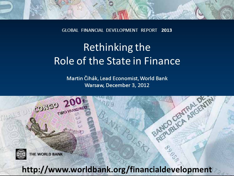 First in a series – Combines new data, research, lessons from operational work – Collaboration within WBG and with external contributors Each report will focus on a theme – GFDR 2013: rethinking the state's role in finance, in light of the global crisis – GFDR 2014: financial inclusion More than a report – Accompanied by Global Financial Development Database and several other major databases and surveys, benchmarking of financial systems around the world, a range of underlying case studies and research papers – http://www.worldbank.org/financialdevelopment Introducing the Global Financial Development Report Intro Regulation and Supervision Competition Policy Direct Interventions Infrastructure Main Messages Source: AFP